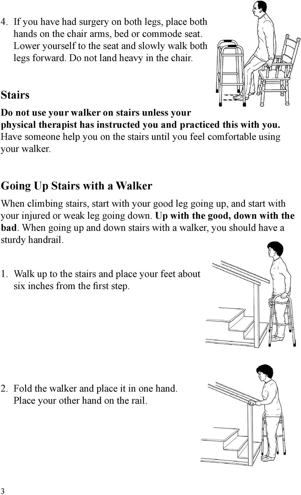 Going Up Stairs with a Walker When climbing stairs, start with your good leg going up, and start with your injured or weak leg going down. Up with the good, down with the bad.