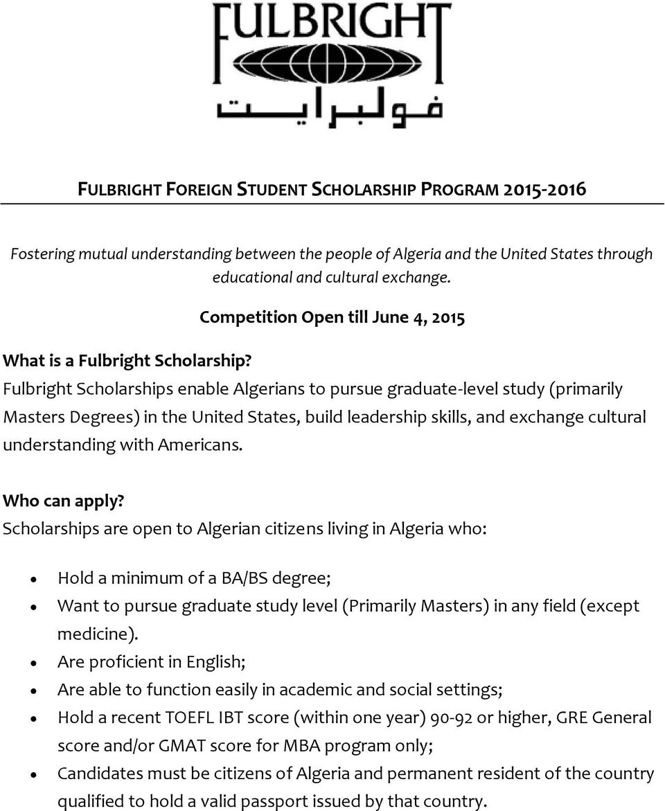Competition Open till June 4, 2015 Fulbright Scholarships enable Algerians to pursue graduate-level study (primarily Masters Degrees) in the United States, build leadership skills, and exchange