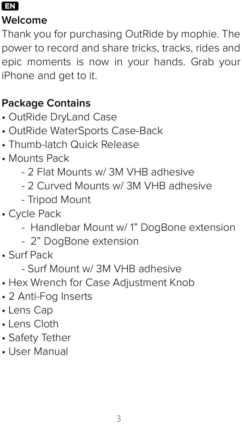 Package Contains OutRide DryLand Case OutRide WaterSports Case-Back Thumb-latch Quick Release Mounts Pack - 2 Flat Mounts w/ 3M VHB adhesive - 2