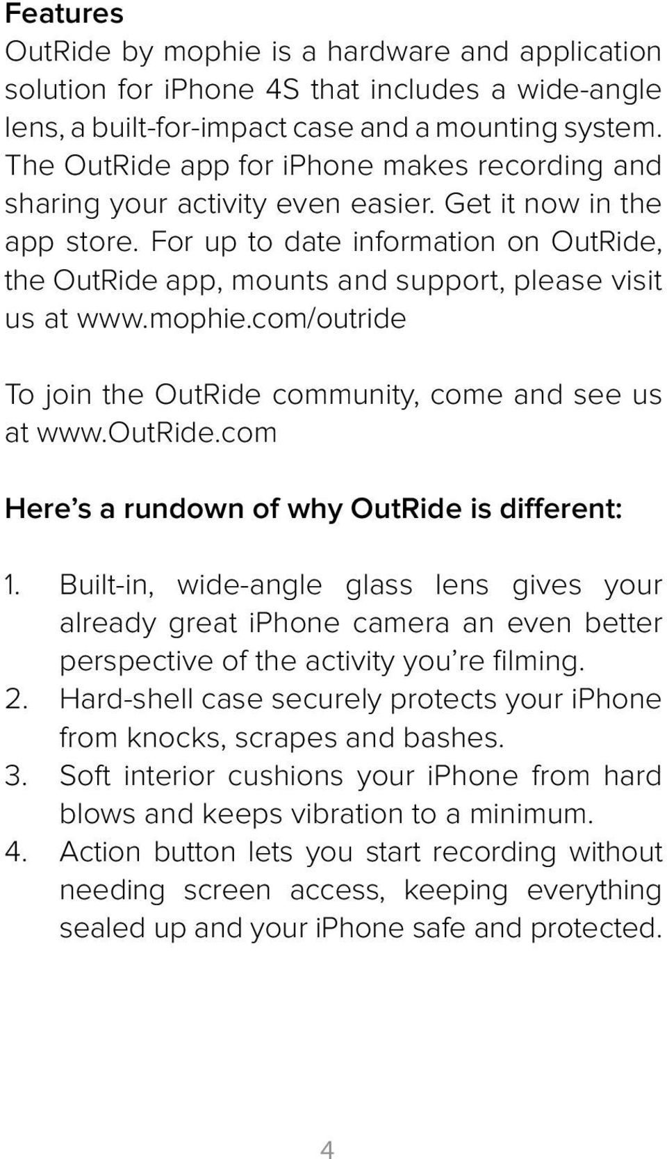 For up to date information on OutRide, the OutRide app, mounts and support, please visit us at www.mophie.com/outride To join the OutRide community, come and see us at www.outride.com Here s a rundown of why OutRide is different: 1.