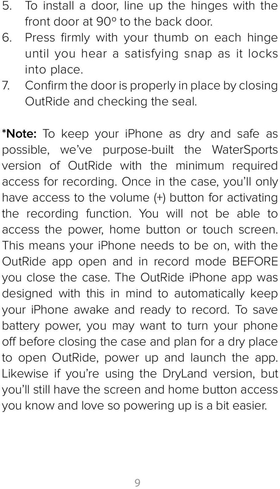 *Note: To keep your iphone as dry and safe as possible, we ve purpose-built the WaterSports version of OutRide with the minimum required access for recording.