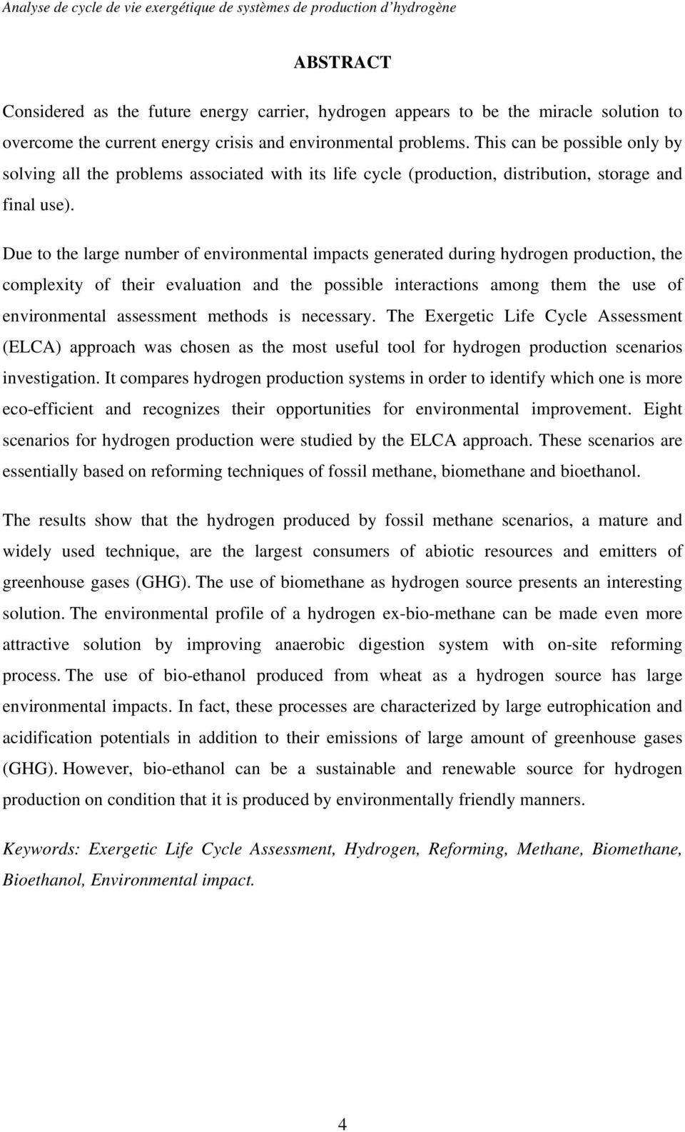 Due to the large number of environmental impacts generated during hydrogen production, the complexity of their evaluation and the possible interactions among them the use of environmental assessment