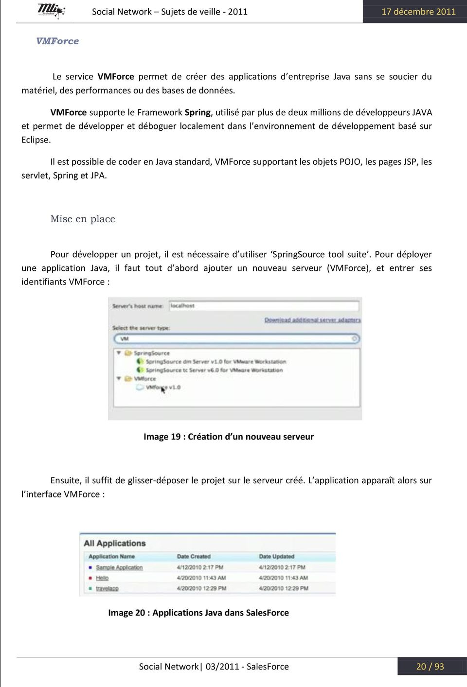 Il est possible de coder en Java standard, VMForce supportant les objets POJO, les pages JSP, les servlet, Spring et JPA.