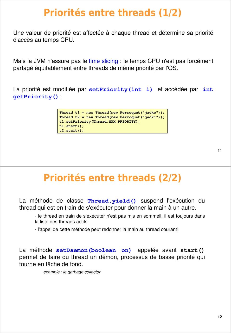 "La priorité est modifiée par setpriority(int i) et accédée par int getpriority(): Thread t1 = new Thread(new Perroquet(""jacko"")); Thread t2 = new Thread(new Perroquet(""jacki"")); t1.setpriority(thread."