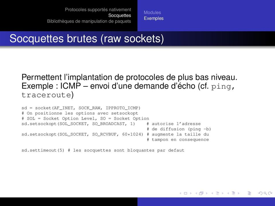 ping, traceroute) sd = socket(af_inet, SOCK_RAW, IPPROTO_ICMP) # On positionne les options avec setsockopt # SOL = Socket Option Level,