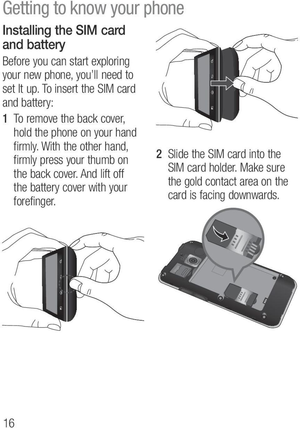 To insert the SIM card and battery: 1 To remove the back cover, hold the phone on your hand firmly.