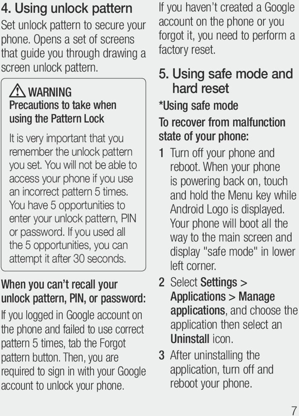 You will not be able to access your phone if you use an incorrect pattern 5 times. You have 5 opportunities to enter your unlock pattern, PIN or password.