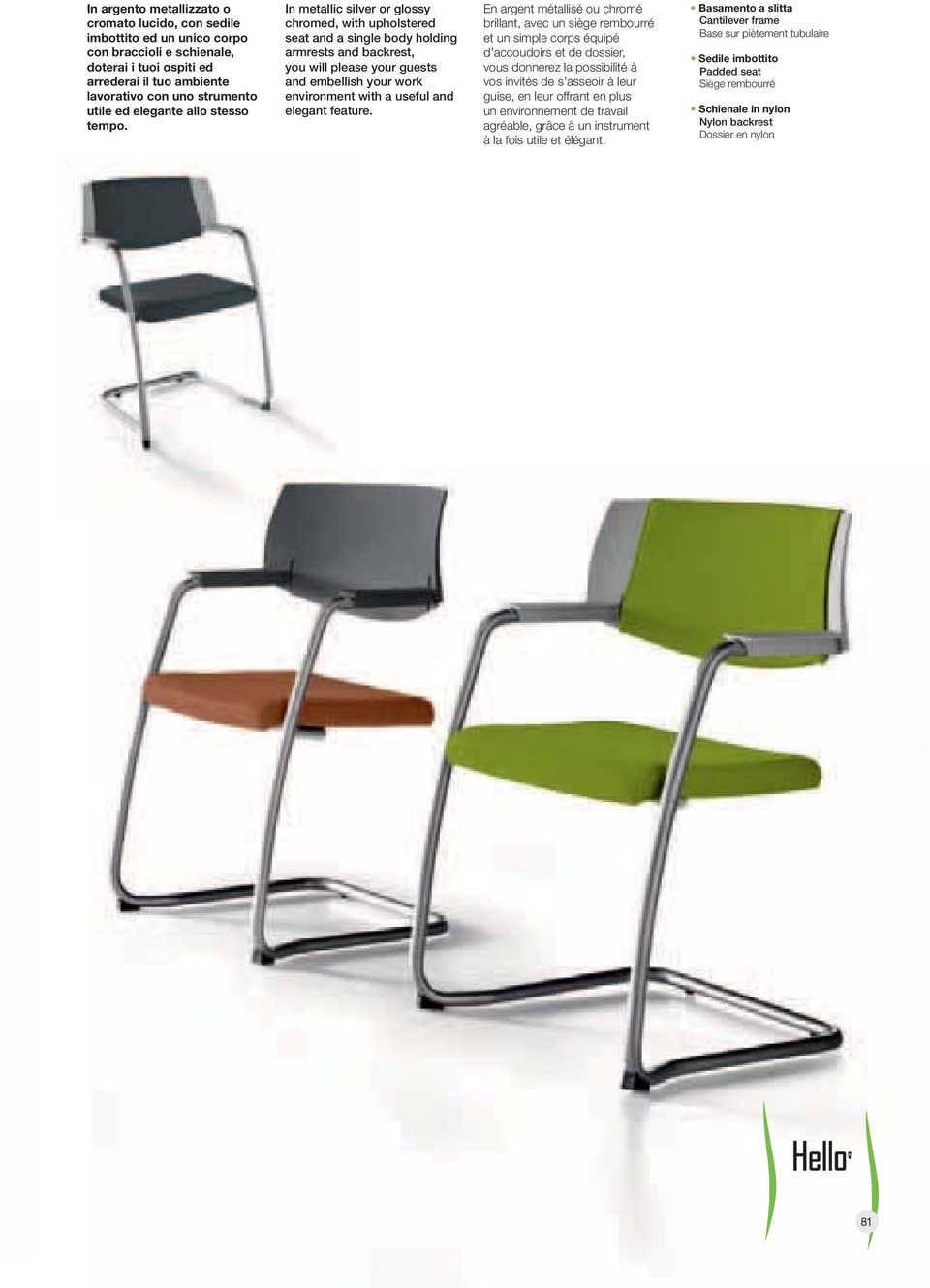 In metallic silver or glossy chromed, with upholstered seat and a single body holding armrests and backrest, you will please your guests and embellish your work environment with a useful and elegant