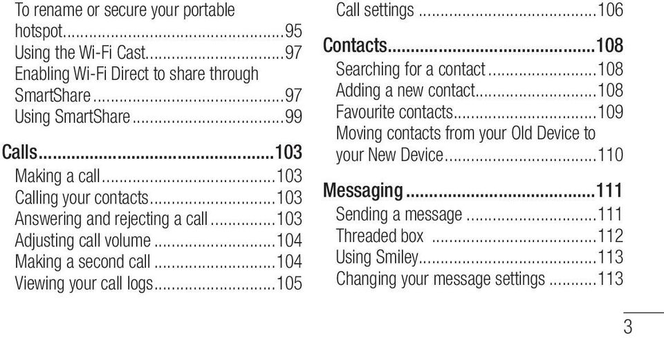 ..104 Viewing your call logs...105 Call settings...106 Contacts...108 Searching for a contact...108 Adding a new contact...108 Favourite contacts.