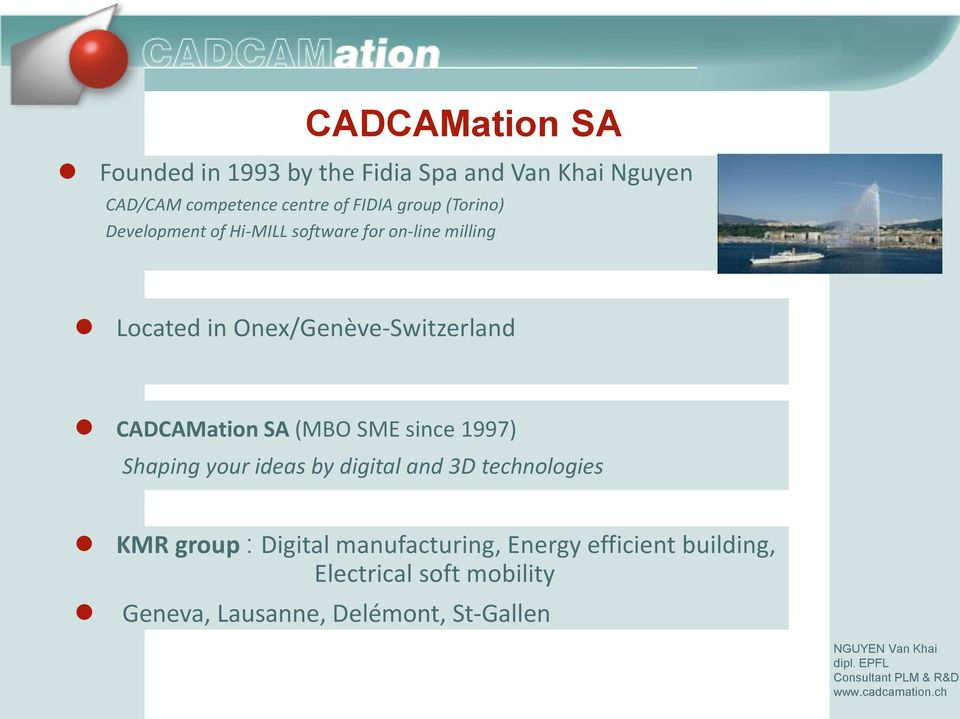 Located in Onex/Genève-Switzerland CADCAMation SA (MBO SME since 1997) Shaping your ideas by digital and 3D