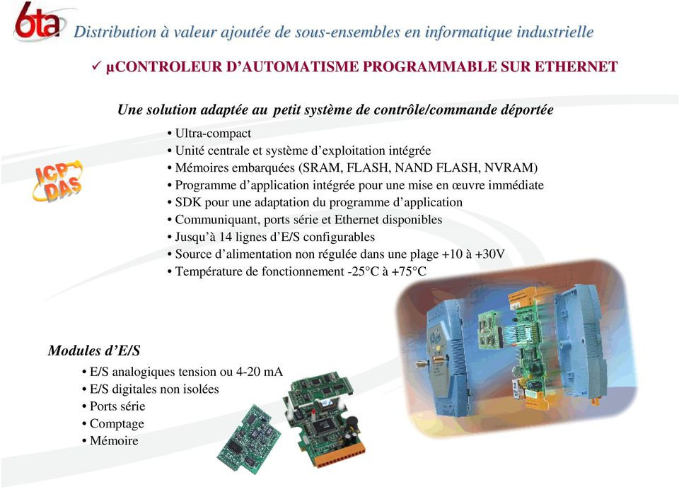 adaptation du programme d application Communiquant, ports série et Ethernet disponibles Jusqu à 14 lignes d E/S configurables Source d alimentation non régulée