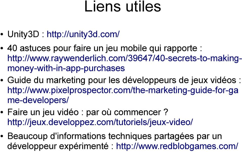 http://www.pixelprospector.com/the-marketing-guide-for-ga me-developers/ Faire un jeu vidéo : par où commencer? http://jeux.
