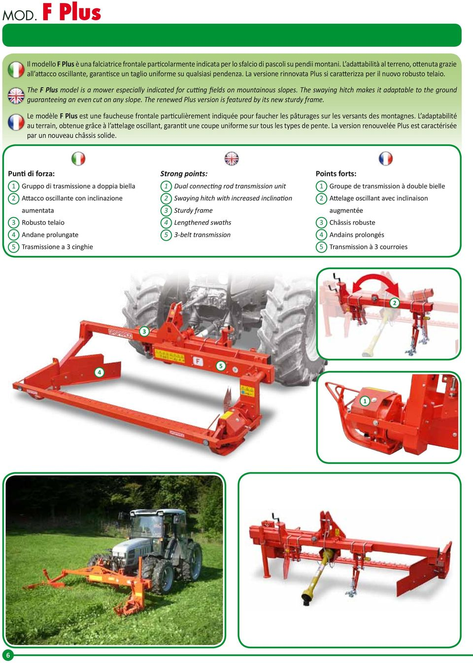 The F Plus model is a mower especially indicated for cutting fields on mountainous slopes. The swaying hitch makes it adaptable to the ground guaranteeing an even cut on any slope.