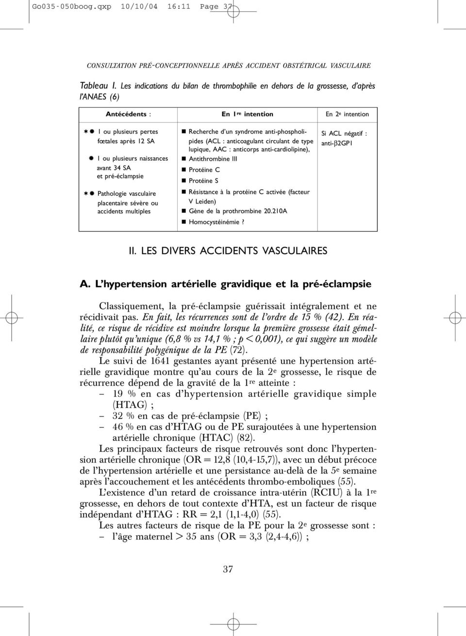 Pathologie vasculaire placentaire sévère ou accidents multiples En 1 re intention Recherche d un syndrome anti-phospholipides (ACL : anticoagulant circulant de type lupique, AAC : anticorps