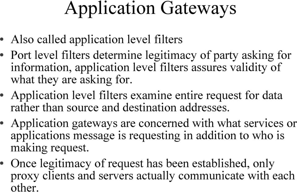 Application level filters examine entire request for data rather than source and destination addresses.