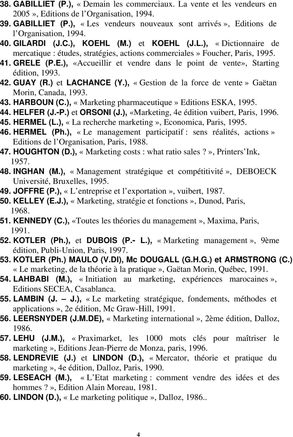 42..GUAY (R.) et LACHANCE (Y.), «Gestion de la force de vente» Gaëtan Morin, Canada, 1993. 43. HARBOUN (C.), «Marketing pharmaceutique» Editions ESKA, 1995. 44..HELFER (J.-P.) et ORSONI (J.