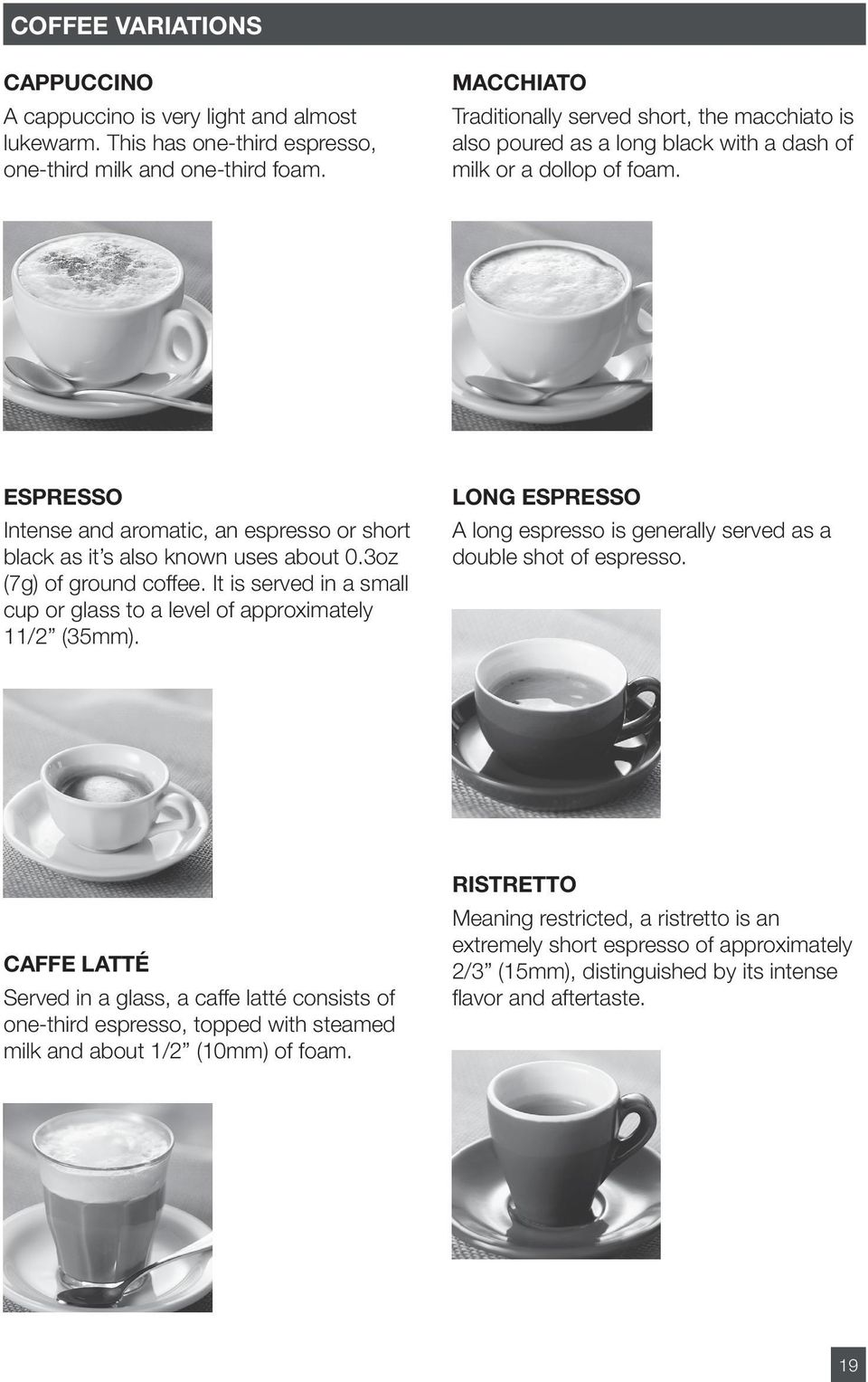 ESPRESSO Intense and aromatic, an espresso or short black as it s also known uses about 0.3oz (7g) of ground coffee. It is served in a small cup or glass to a level of approximately 11/2 (35mm).
