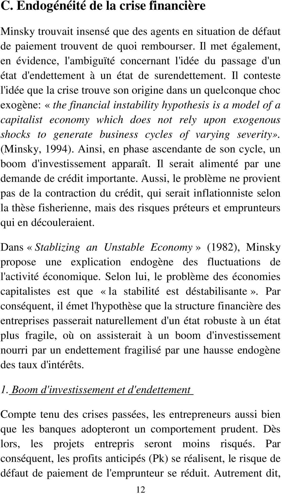Il conteste l'idée que la crise trouve son origine dans un quelconque choc exogène: «the financial instability hypothesis is a model of a capitalist economy which does not rely upon exogenous shocks