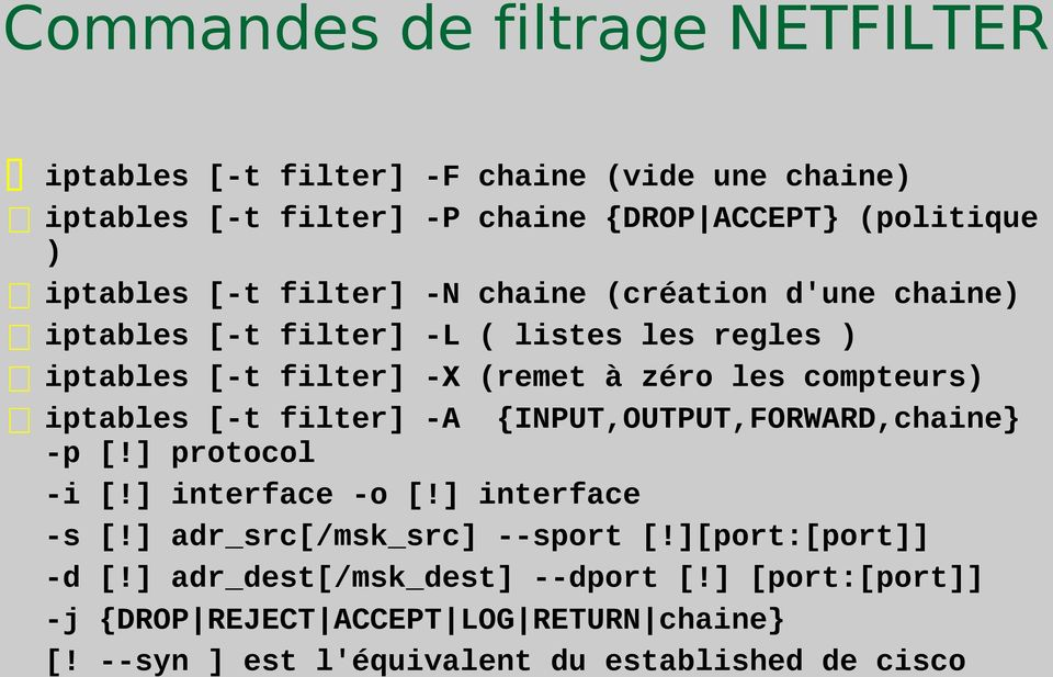 iptables [-t filter] -A {INPUT,OUTPUT,FORWARD,chaine} -p [!] protocol -i [!] interface -o [!] interface -s [!] adr_src[/msk_src] --sport [!