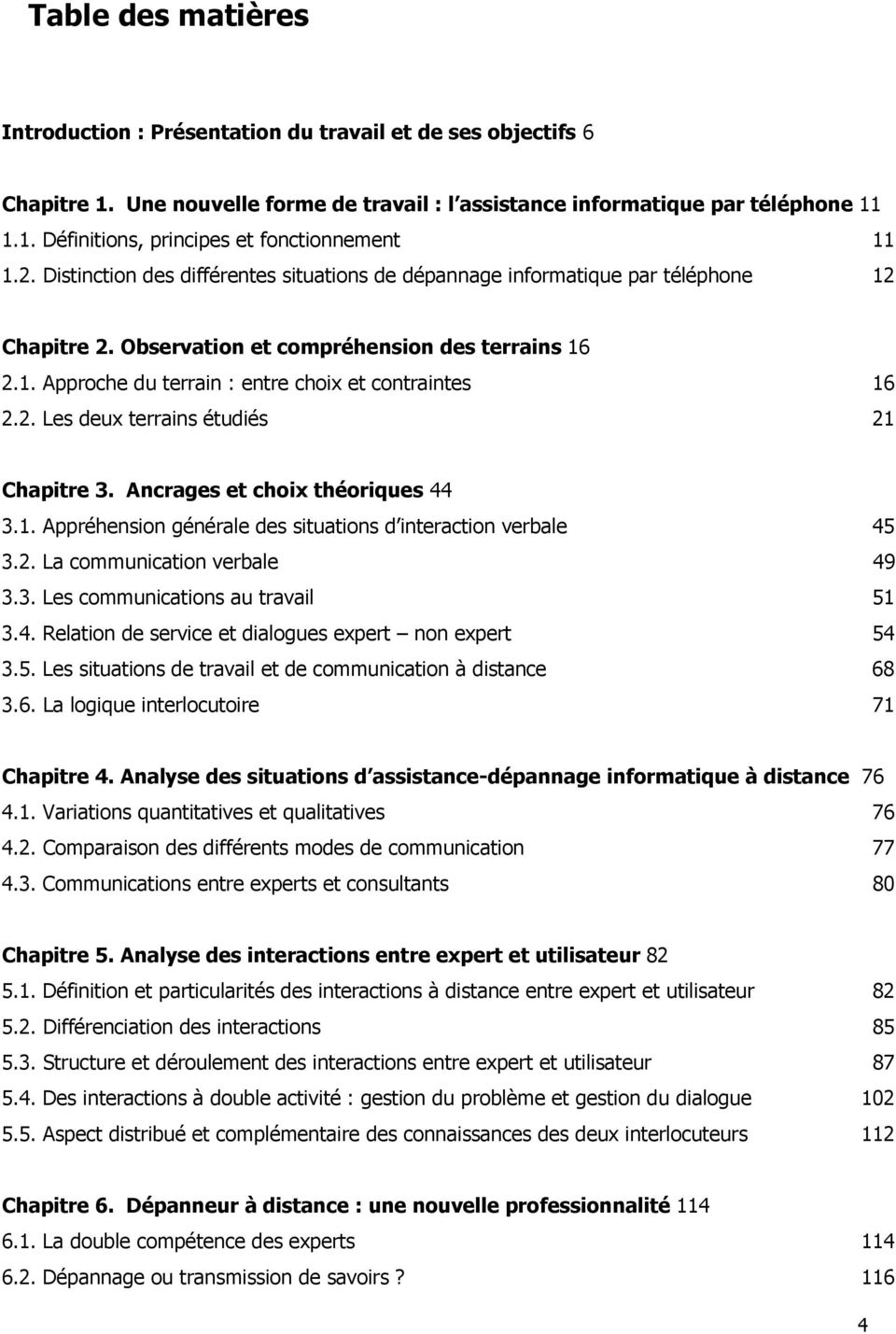 2. Les deux terrains étudiés 21 Chapitre 3. Ancrages et choix théoriques 44 3.1. Appréhension générale des situations d interaction verbale 45 3.2. La communication verbale 49 3.3. Les communications au travail 51 3.
