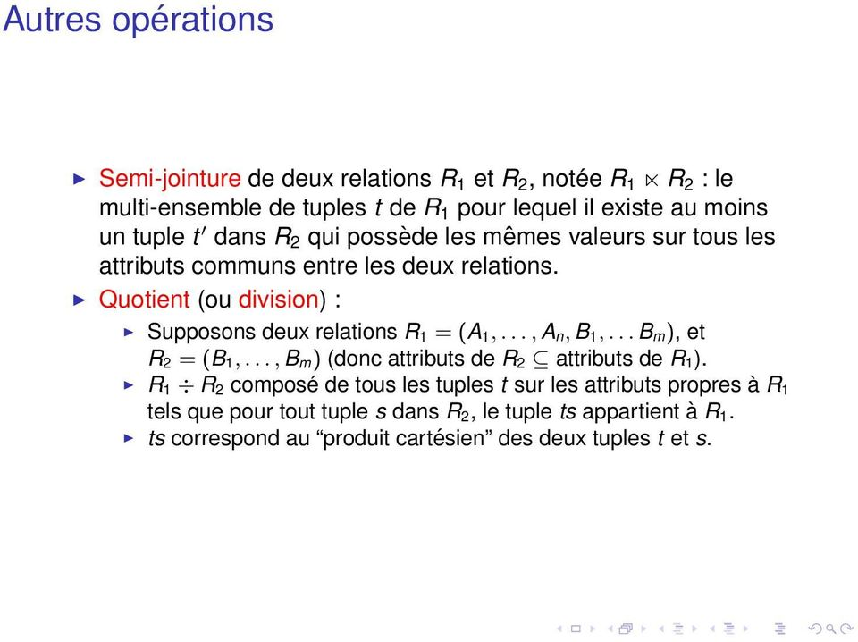 Quotient (ou division) : Supposons deux relations R1 = (A 1,...,A n, B 1,...B m), et R 2 = (B 1,...,B m) (donc attributs de R 2 attributs de R 1 ).