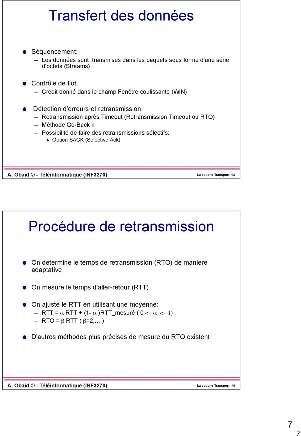 Obaid - Téléinformatique (INF3270) La couche Transport 13 Procédure de retransmission On determine le temps de retransmission (RTO) de maniere adaptative On mesure le temps d'aller-retour (RTT) On