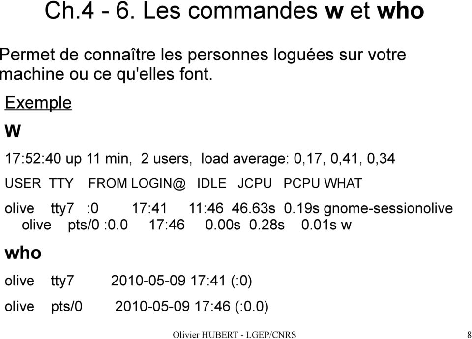 Exemple W 17:52:40 up 11 min, 2 users, load average: 0,17, 0,41, 0,34 USER TTY FROM LOGIN@ IDLE JCPU PCPU
