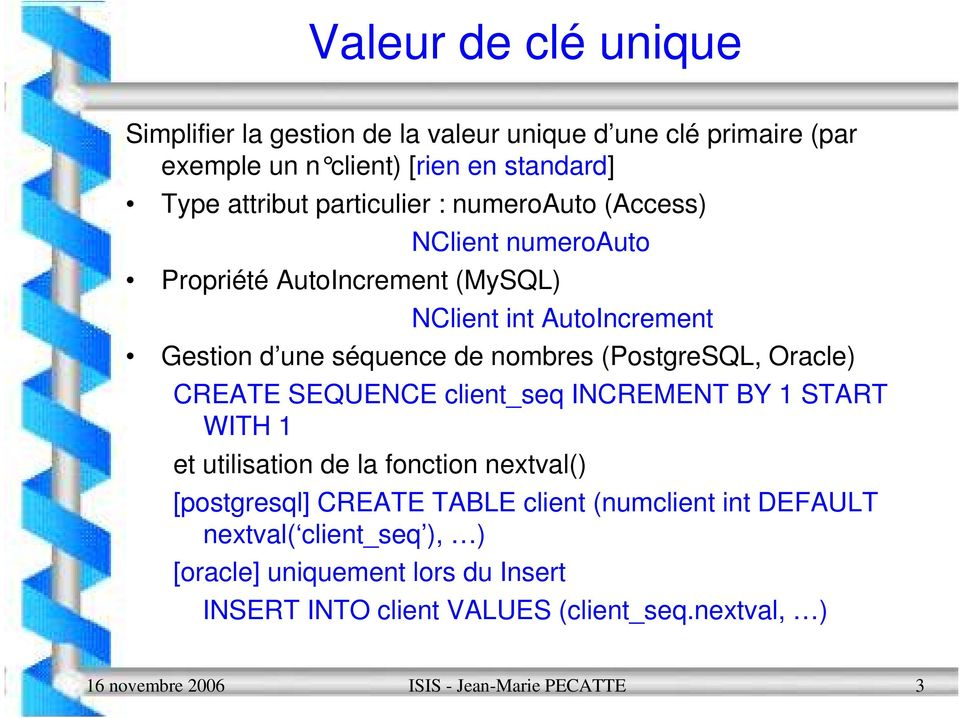 (PostgreSQL, Oracle) CREATE SEQUENCE client_seq INCREMENT BY 1 START WITH 1 et utilisation de la fonction nextval() [postgresql] CREATE TABLE client
