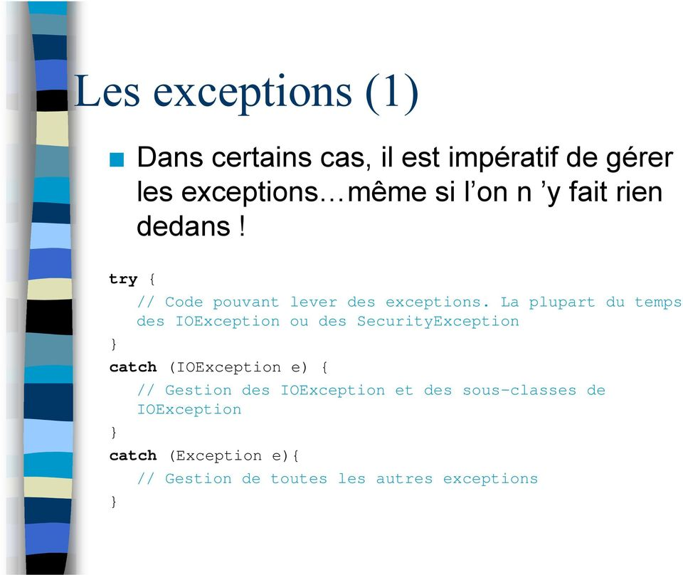 La plupart du temps des IOException ou des SecurityException catch (IOException e) { //