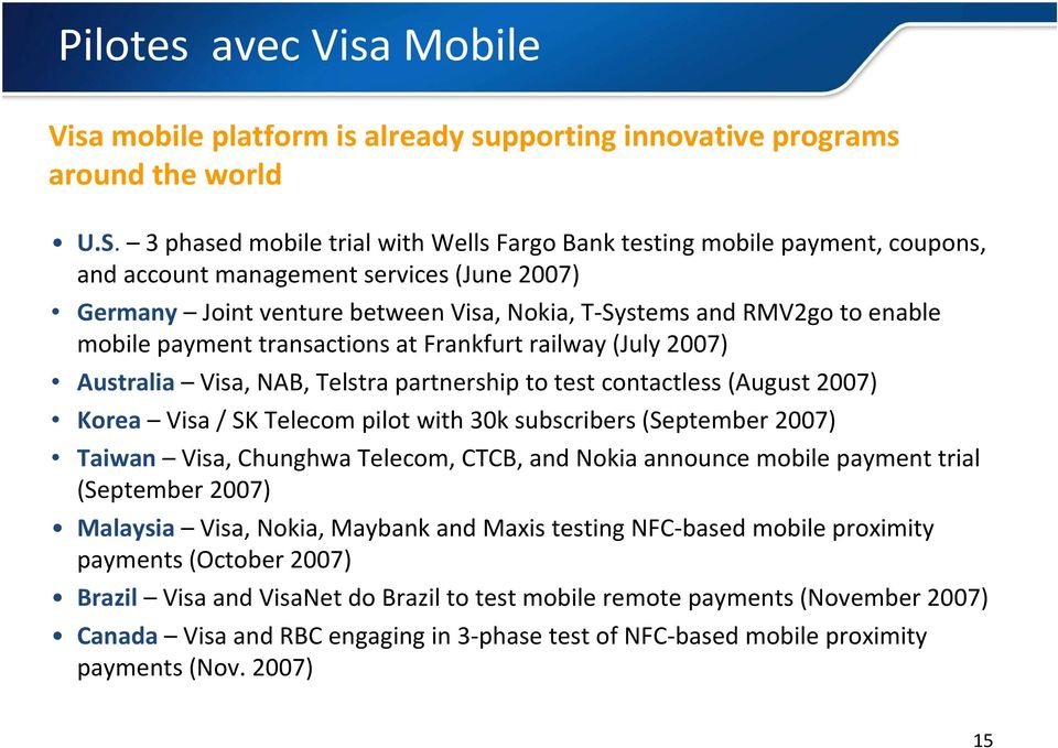 mobile payment transactions at Frankfurt railway (July 2007) Australia Visa, NAB, Telstra partnership to test contactless (August 2007) Korea Visa / SK Telecom pilot with 30k subscribers (September