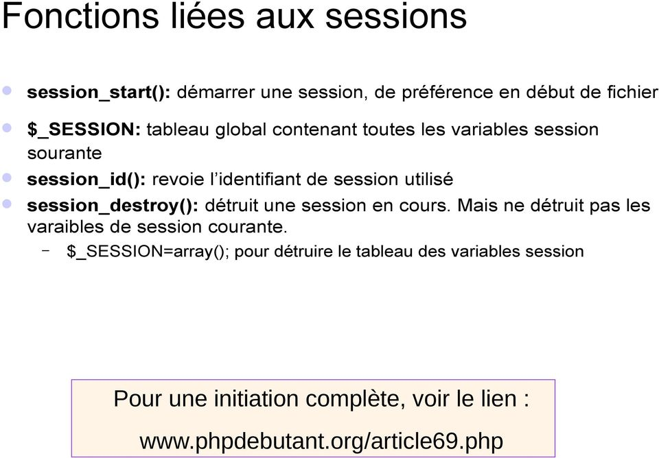 session_destroy(): détruit une session en cours. Mais ne détruit pas les varaibles de session courante.