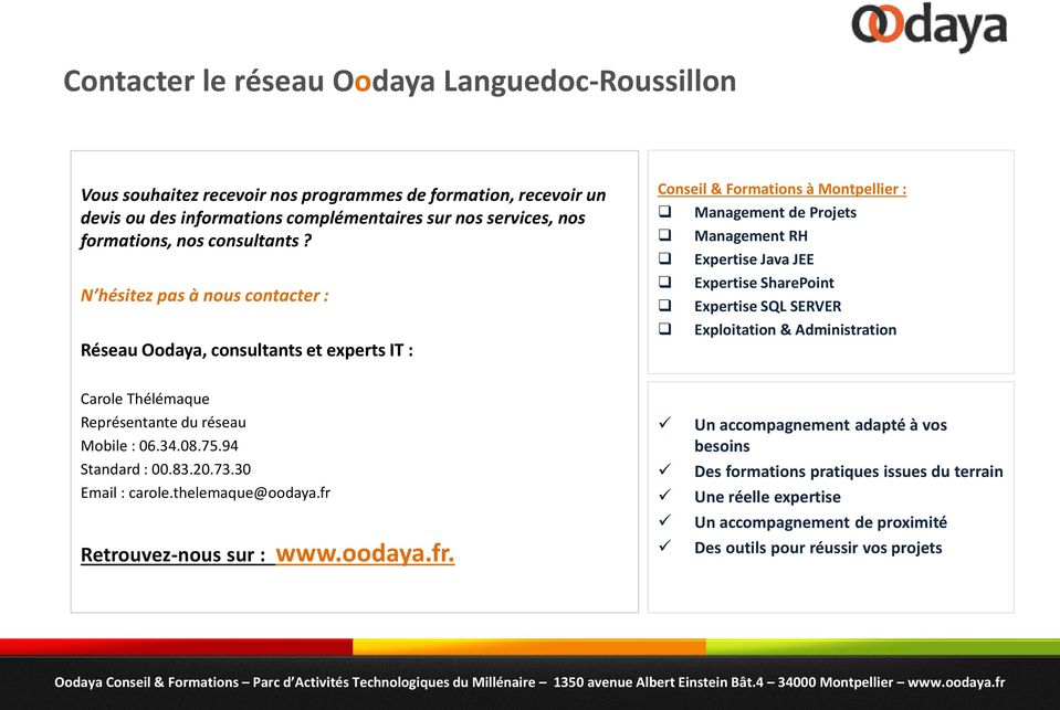 N hésitez pas à nous contacter : Réseau Oodaya, consultants et experts IT : Conseil & Formations à Montpellier : Management de Projets Management RH Expertise Java JEE Expertise SharePoint