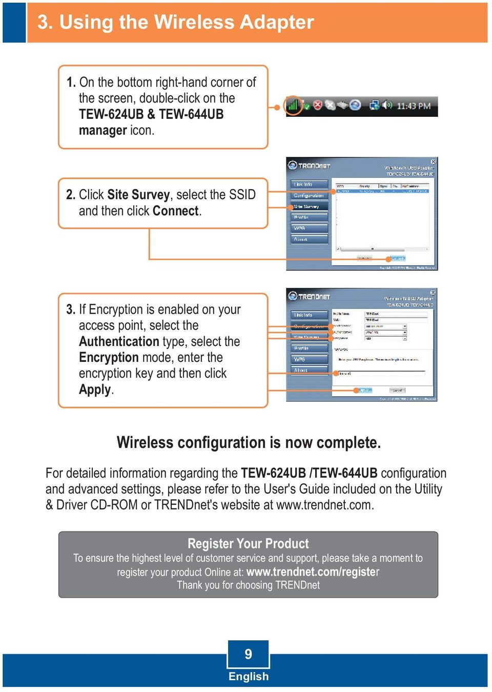 For detailed information regarding the TEW-624UB /TEW-644UB configuration and advanced settings, please refer to the User's Guide included on the Utility & Driver CD-ROM or TRENDnet's website at www.