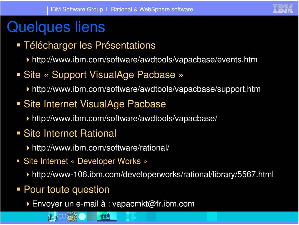 htm Site Internet VisualAge Pacbase http://www.ibm.com/software/awdtools/vapacbase/ Site Internet Rational http://www.ibm.com/software/rational/ Site Internet «Developer Works» http://www-106.