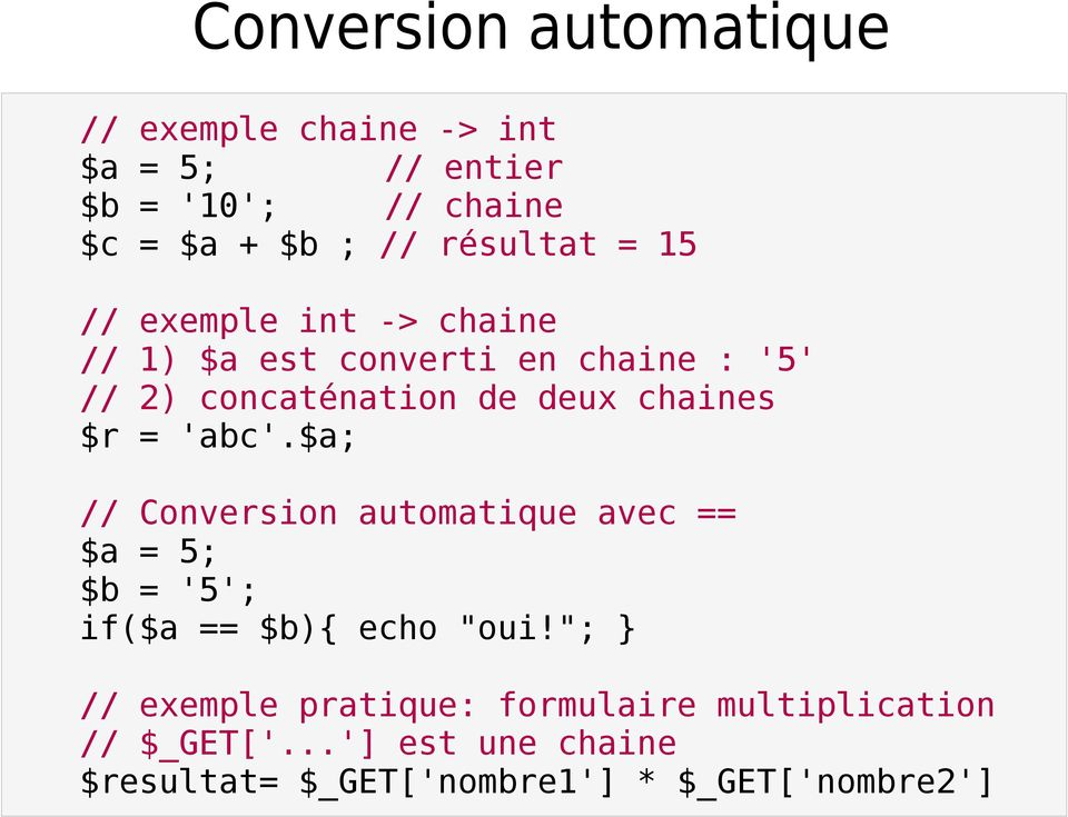 "chaines $r = 'abc'.$a; // Conversion automatique avec == $a = 5; $b = '5'; if($a == $b){ echo ""oui!"