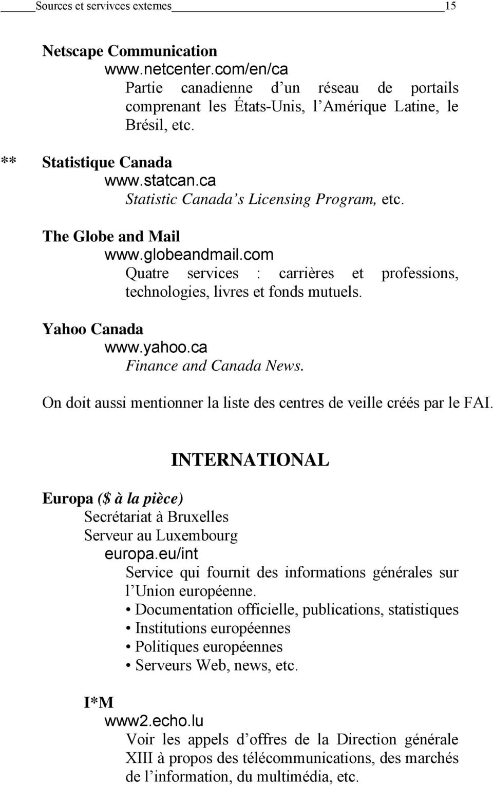 com Quatre services : carrières et professions, technologies, livres et fonds mutuels. Yahoo Canada www.yahoo.ca Finance and Canada News.