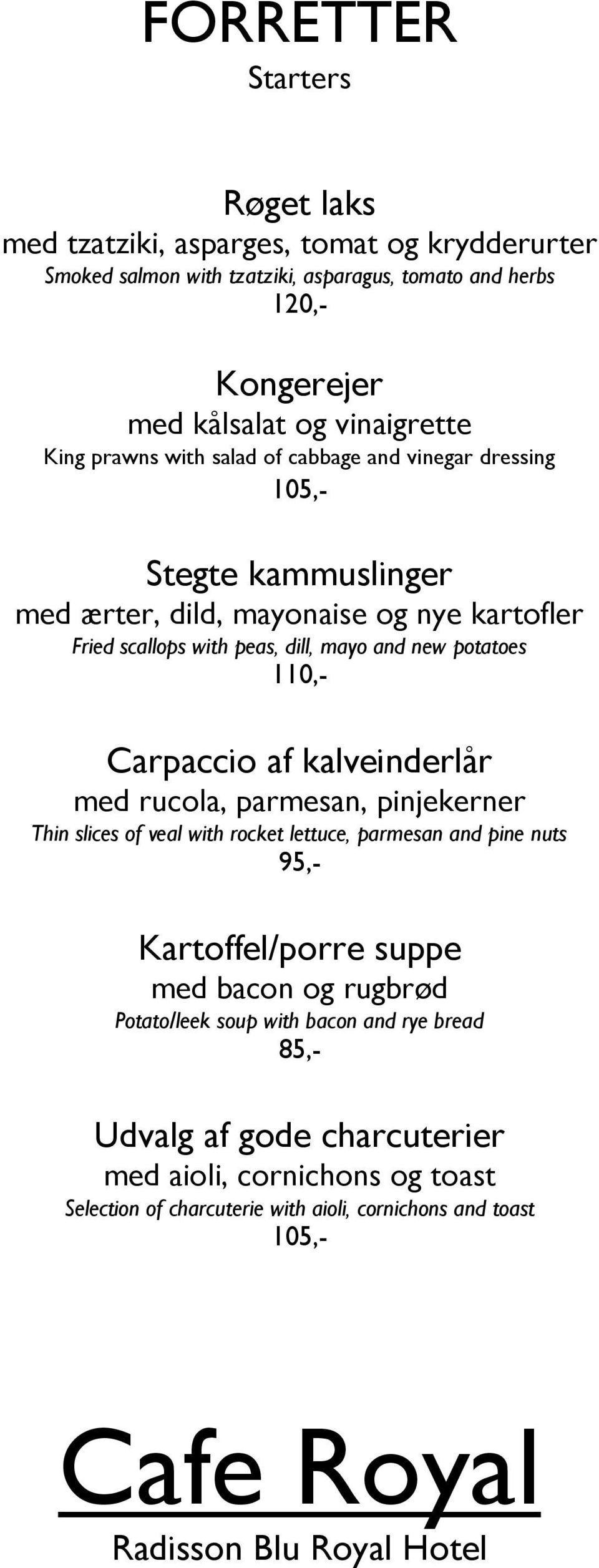 and new potatoes 110,- Carpaccio af kalveinderlår med rucola, parmesan, pinjekerner Thin slices of veal with rocket lettuce, parmesan and pine nuts 95,- Kartoffel/porre suppe