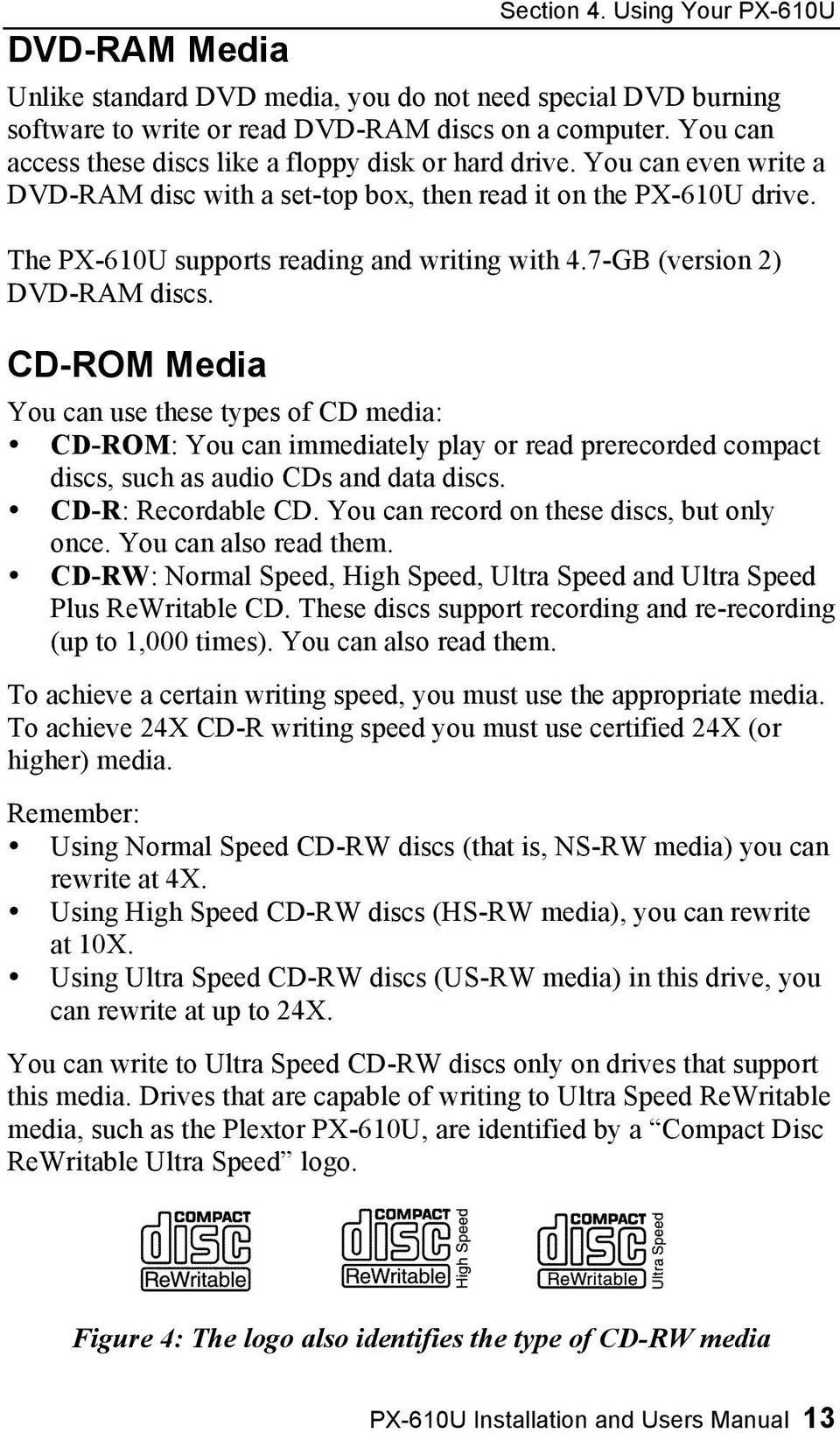 7-GB (version 2) DVD-RAM discs. CD-ROM Media You can use these types of CD media: CD-ROM: You can immediately play or read prerecorded compact discs, such as audio CDs and data discs.