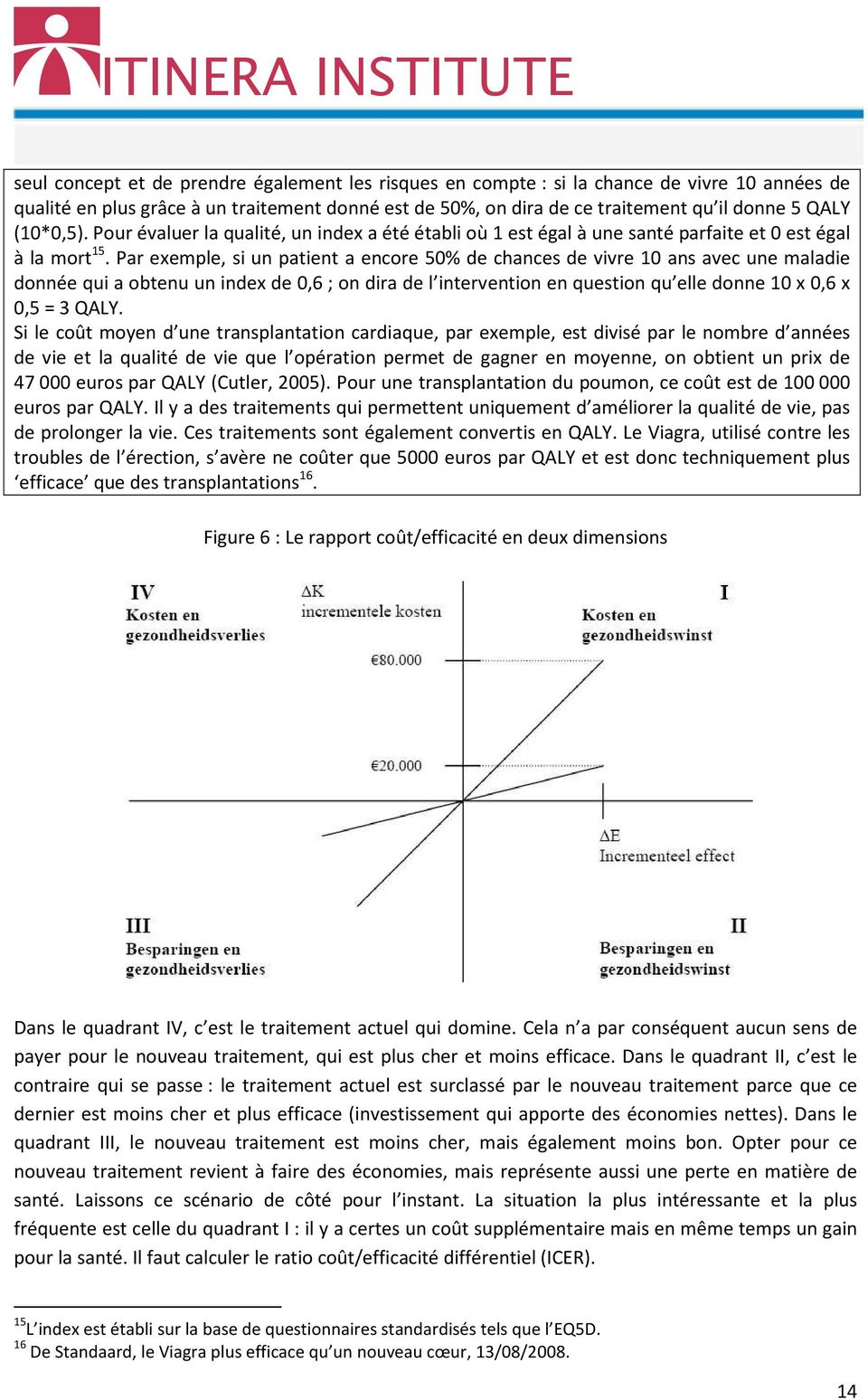 Par exemple, si un patient a encore 50% de chances de vivre 10 ans avec une maladie donnée qui a obtenu un index de 0,6 ; on dira de l intervention en question qu elle donne 10 x 0,6 x 0,5 = 3 QALY.