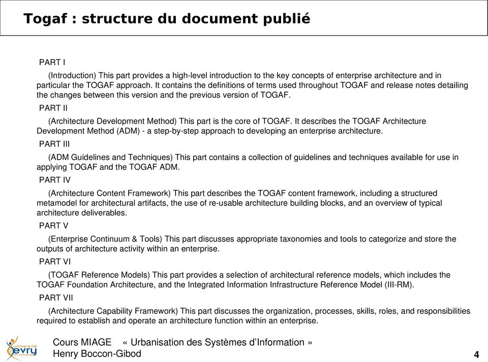 PART II (Architecture Development Method) This part is the core of TOGAF. It describes the TOGAF Architecture Development Method (ADM) a step by step approach to developing an enterprise architecture.
