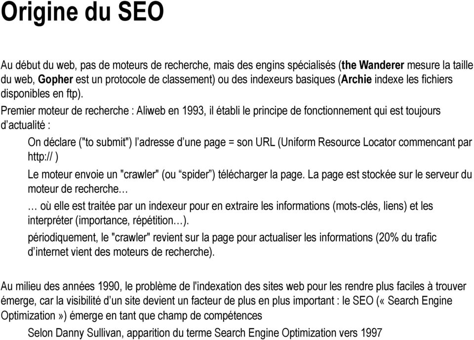 "Premier moteur de recherche : Aliweb en 1993, il établi le principe de fonctionnement qui est toujours d actualité : On déclare (""to submit"") l adresse d une page = son URL (Uniform Resource Locator"