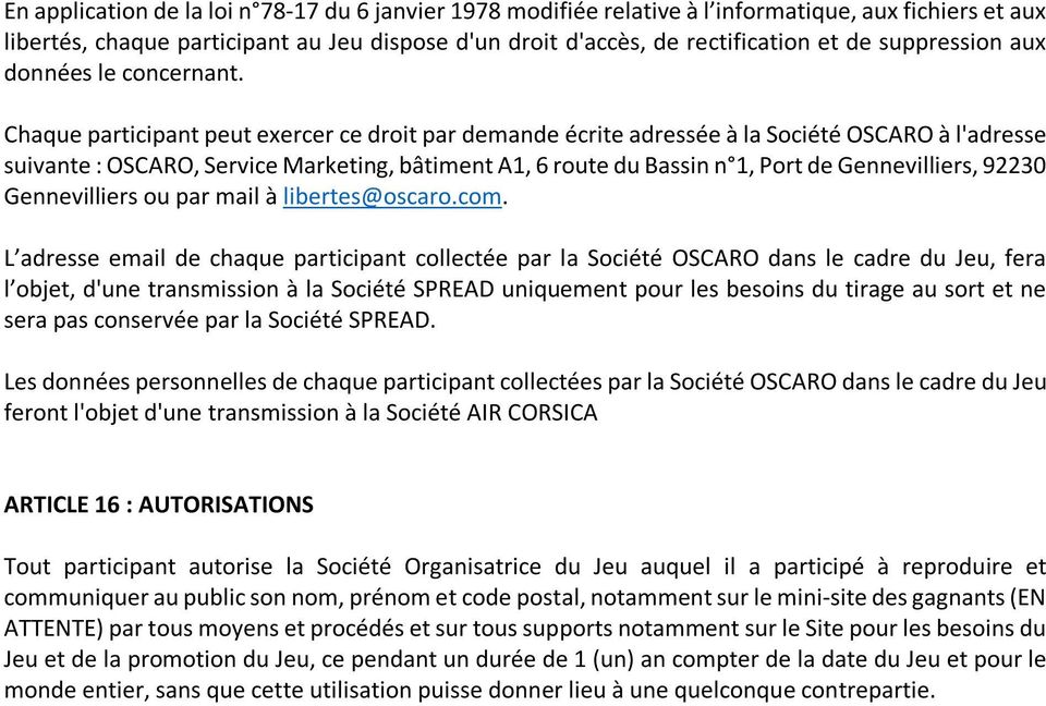 Chaque participant peut exercer ce droit par demande écrite adressée à la Société OSCARO à l'adresse suivante : OSCARO, Service Marketing, bâtiment A1, 6 route du Bassin n 1, Port de Gennevilliers,