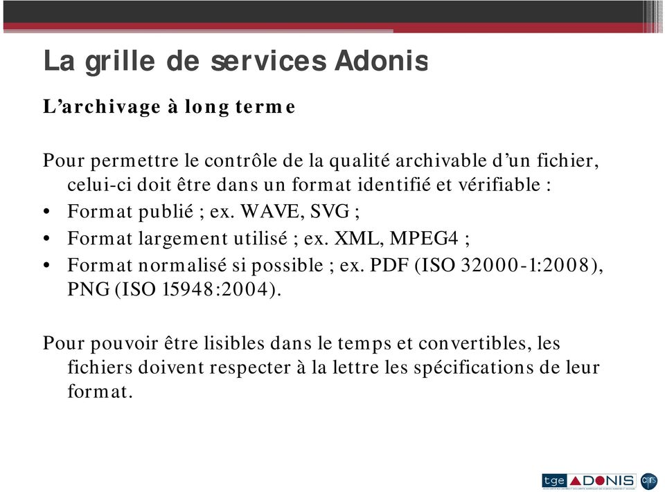 XML, MPEG4 4; Format normalisé si possible ; ex. PDF (ISO 32000-1:2008), PNG (ISO 15948:2004).