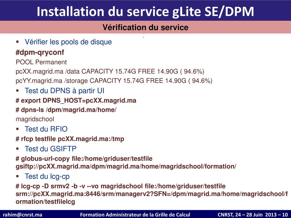 ma/home/magridschool/formation/ Test du lcg-cp # lcg-cp -D srmv2 -b -v --vo magridschool file:/home/griduser/testfile srm://pcxx.magrid.ma:8446/srm/managerv2?sfn=/dpm/magrid.