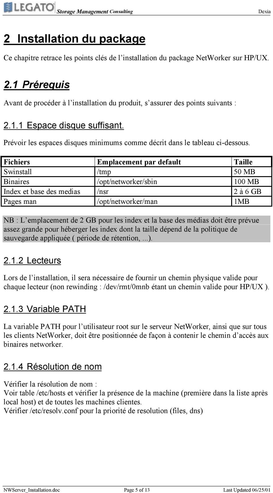 Fichiers Emplacement par default Taille Swinstall /tmp 50 MB Binaires /opt/networker/sbin 100 MB Index et base des medias /nsr 2 à 6 GB Pages man /opt/networker/man 1MB NB : L emplacement de 2 GB