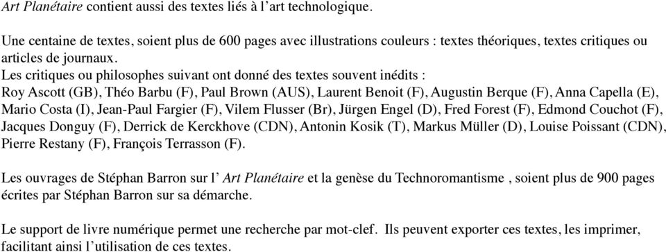 Les critiques ou philosophes suivant ont donné des textes souvent inédits : Roy Ascott (GB), Théo Barbu (F), Paul Brown (AUS), Laurent Benoit (F), Augustin Berque (F), Anna Capella (E), Mario Costa