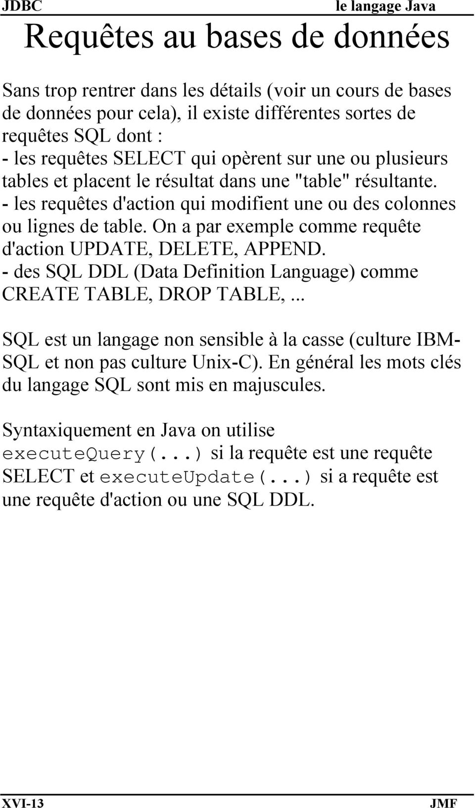 On a par exemple comme requête d'action UPDATE, DELETE, APPEND. - des SQL DDL (Data Definition Language) comme CREATE TABLE, DROP TABLE,.