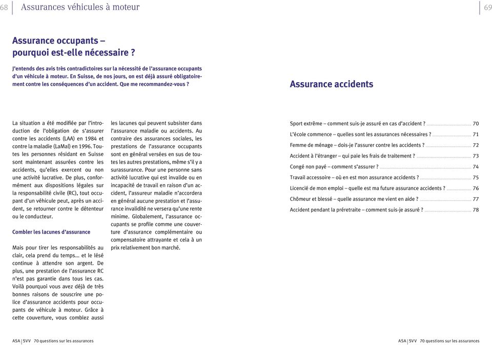 Assurance accidents La situation a été modifiée par l introduction de l obligation de s assurer contre les accidents (LAA) en 1984 et contre la maladie (LaMal) en 1996.