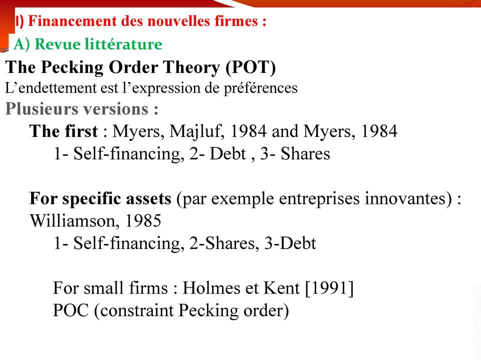 Majluf, 1984 and Myers, 1984 1- Self-financing, 2- Debt, 3- Shares For specific assets (par exemple entreprises