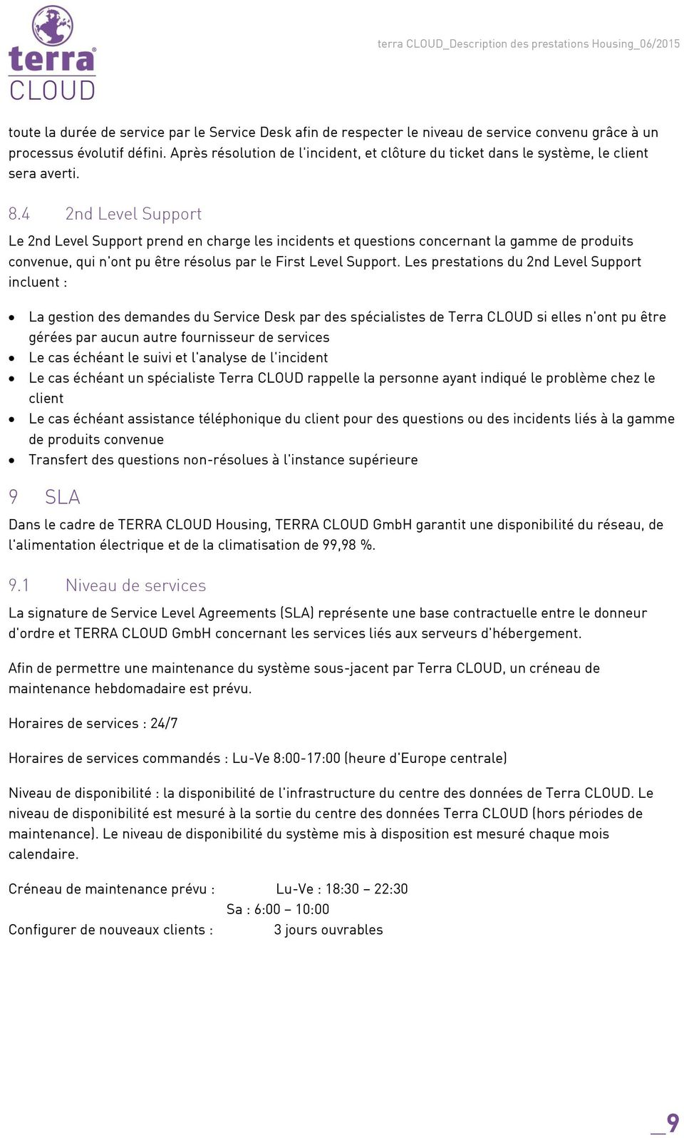 4 2nd Level Support Le 2nd Level Support prend en charge les incidents et questions concernant la gamme de produits convenue, qui n'ont pu être résolus par le First Level Support.